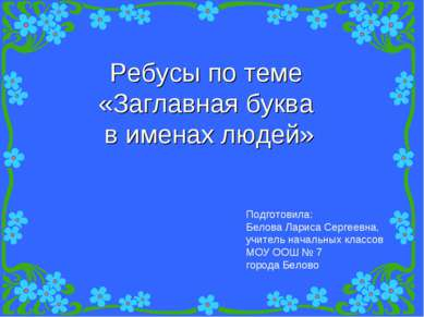 Ребусы по теме «Заглавная буква в именах людей» Подготовила: Белова Лариса Се...