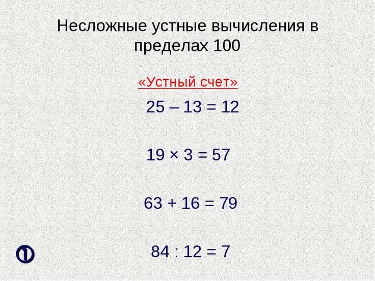 Несложные устные вычисления в пределах 100 25 – 13 = 12 19 × 3 = 57 63 + 16 =...