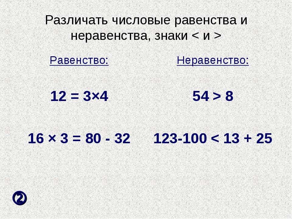 Различать числовые равенства и неравенства, знаки < и > Равенство: 12 = 3×4 1...