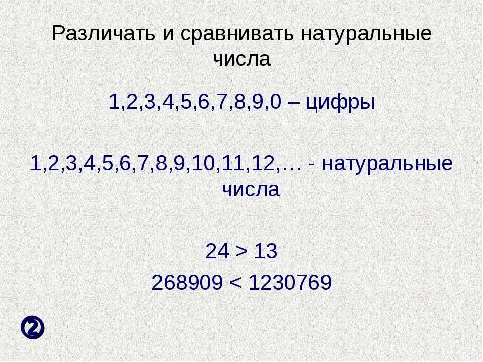 Различать и сравнивать натуральные числа 1,2,3,4,5,6,7,8,9,0 – цифры 1,2,3,4,...