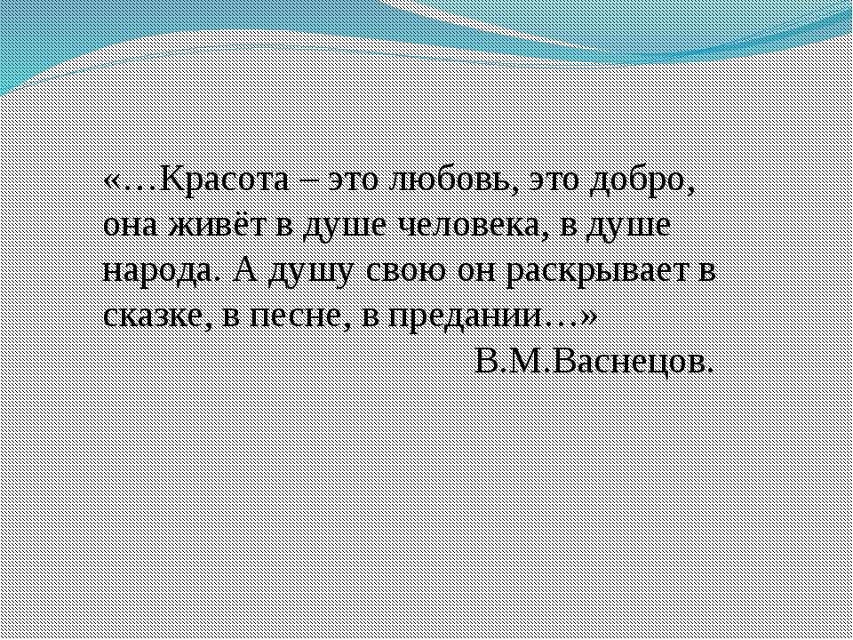 «…Красота – это любовь, это добро, она живёт в душе человека, в душе народа. ...
