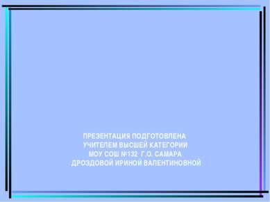 ПРЕЗЕНТАЦИЯ ПОДГОТОВЛЕНА УЧИТЕЛЕМ ВЫСШЕЙ КАТЕГОРИИ МОУ СОШ №132 Г.О. САМАРА Д...