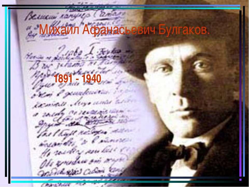 Михаил Афанасьевич Булгаков. 1891 - 1940