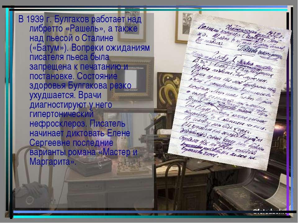 В 1939 г. Булгаков работает над либретто «Рашель», а также над пьесой о Стали...