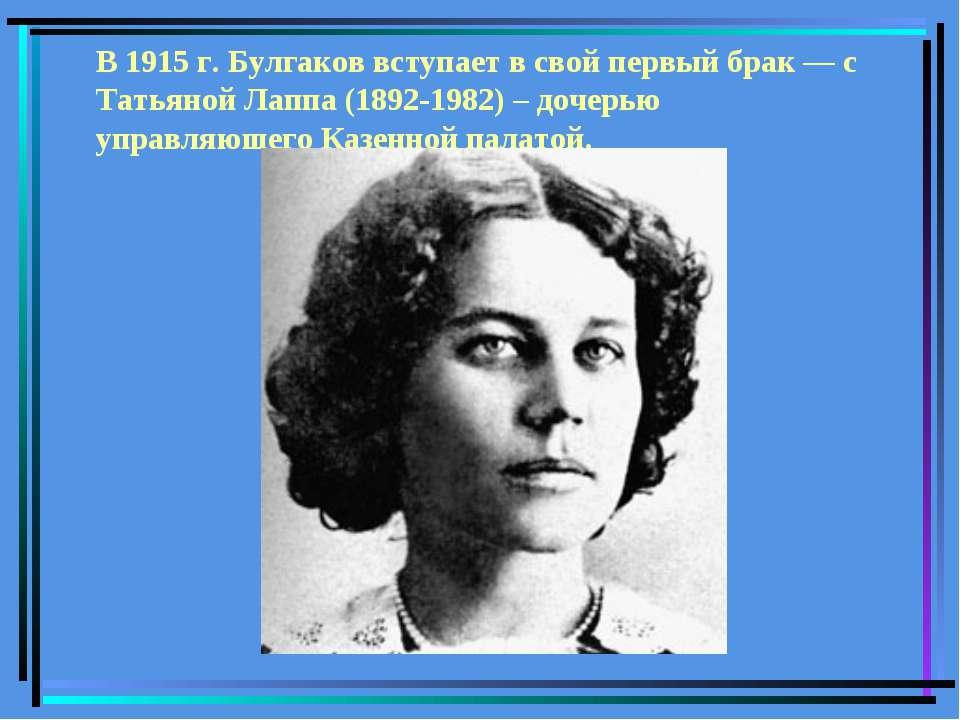 В 1915 г. Булгаков вступает в свой первый брак — с Татьяной Лаппа (1892-1982)...