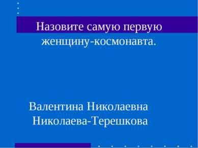 Назовите самую первую женщину-космонавта. Валентина Николаевна Николаева-Тере...