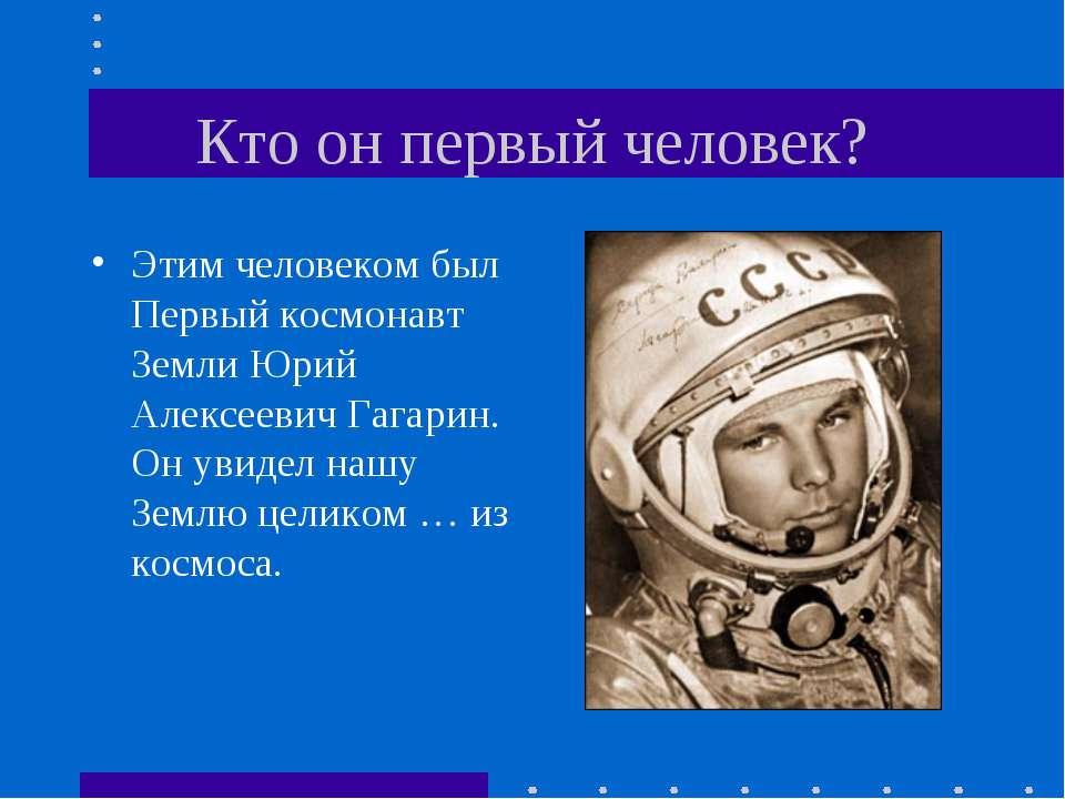 Кто он первый человек? Этим человеком был Первый космонавт Земли Юрий Алексее...