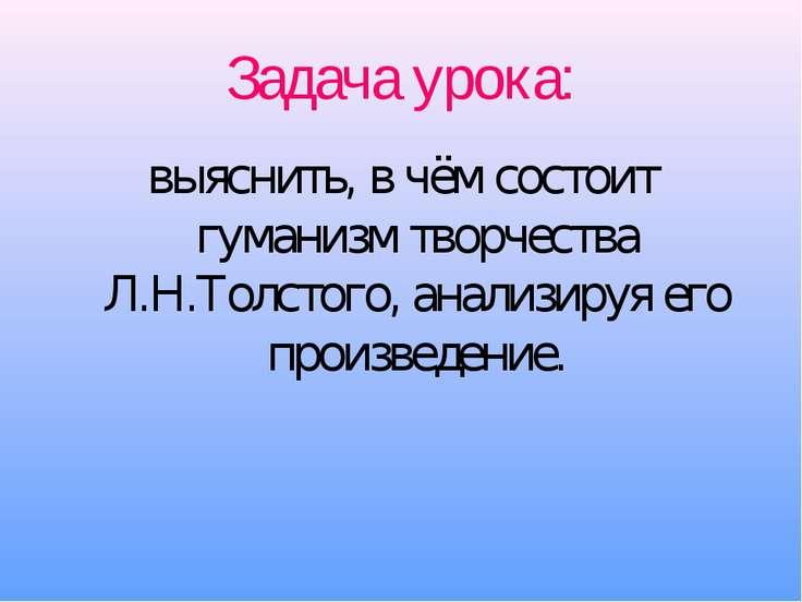 Задача урока: выяснить, в чём состоит гуманизм творчества Л.Н.Толстого, анали...