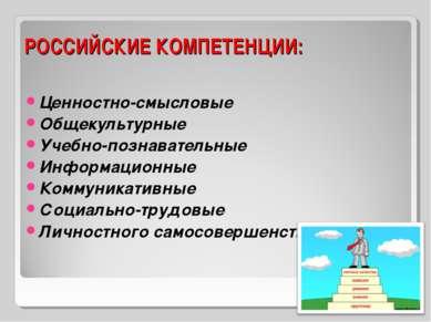РОССИЙСКИЕ КОМПЕТЕНЦИИ: Ценностно-смысловые Общекультурные Учебно-познаватель...