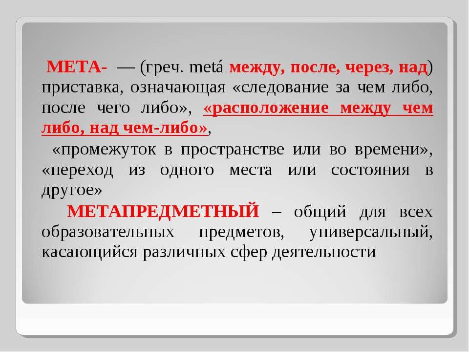 МЕТА- — (греч. metá между, после, через, над) приставка, означающая «следован...