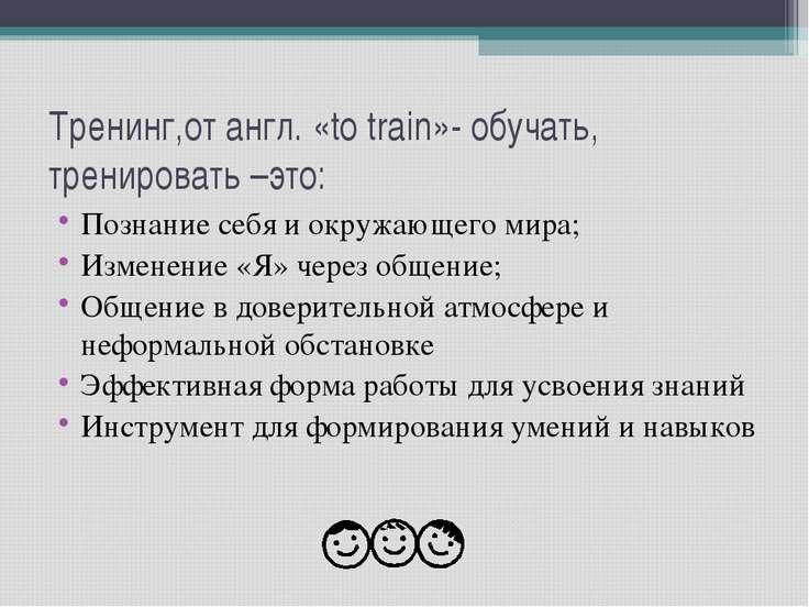 Тренинг,от англ. «to train»- обучать, тренировать –это: Познание себя и окруж...