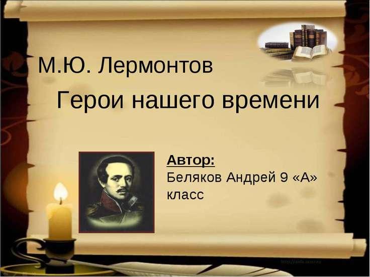 М.Ю. Лермонтов Герои нашего времени Автор: Беляков Андрей 9 «А» класс
