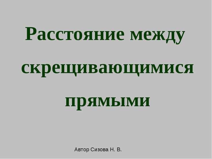 Расстояние между скрещивающимися прямыми Автор Сизова Н. В.