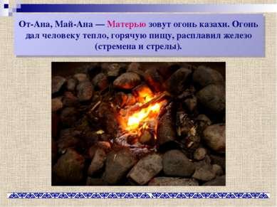 От-Ана, Май-Ана— Матерью зовут огонь казахи. Огонь дал человеку тепло, горяч...