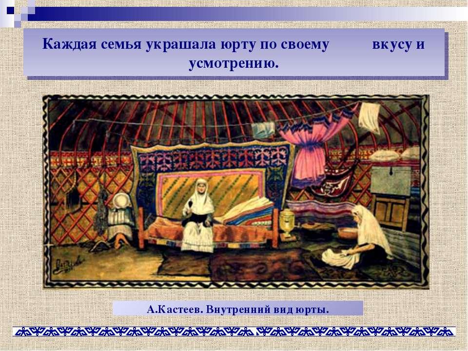 Каждая семья украшала юрту по своему вкусу и усмотрению. А.Кастеев. Внутренни...