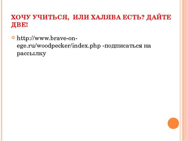 ХОЧУ УЧИТЬСЯ, ИЛИ ХАЛЯВА ЕСТЬ? ДАЙТЕ ДВЕ! http://www.brave-on-ege.ru/woodpeck...
