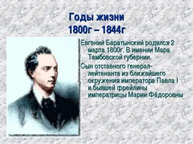 Годы жизни 1800г – 1844г Евгений Баратынский родился 2 марта 1800г. В имении ...