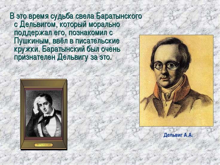 В это время судьба свела Баратынского с Дельвигом, который морально поддержал...