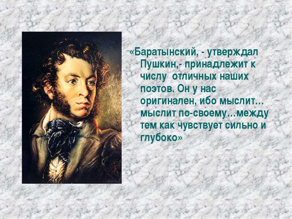 «Баратынский, - утверждал Пушкин,- принадлежит к числу отличных наших поэтов....