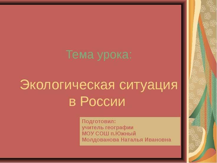 Тема урока: Экологическая ситуация в России Подготовил: учитель географии МОУ...