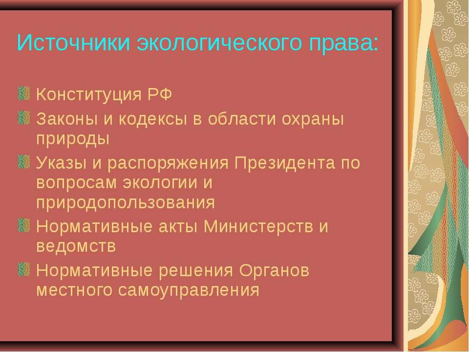 Источники экологического права: Конституция РФ Законы и кодексы в области охр...