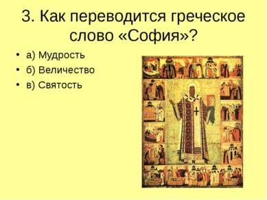 3. Как переводится греческое слово «София»? а) Мудрость б) Величество в) Свят...