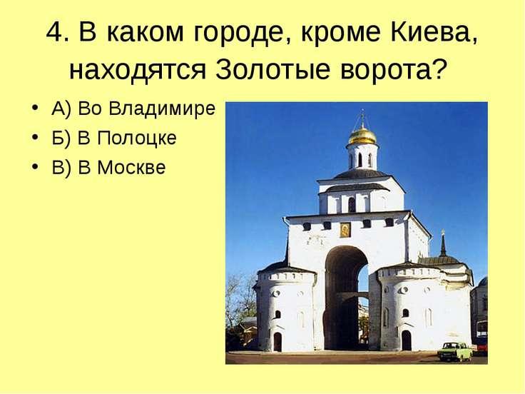 4. В каком городе, кроме Киева, находятся Золотые ворота? А) Во Владимире Б) ...