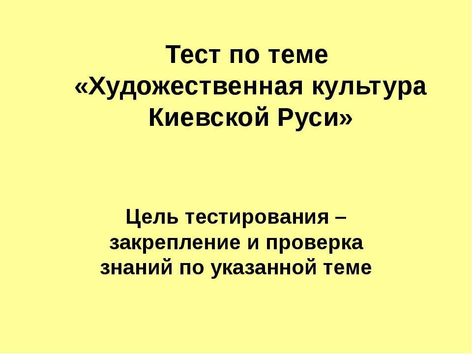 Тест по теме «Художественная культура Киевской Руси» Цель тестирования – зак...
