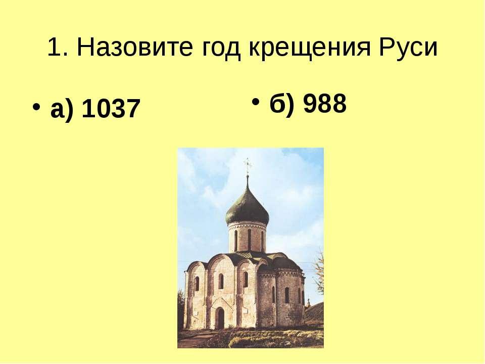 1. Назовите год крещения Руси а) 1037 б) 988