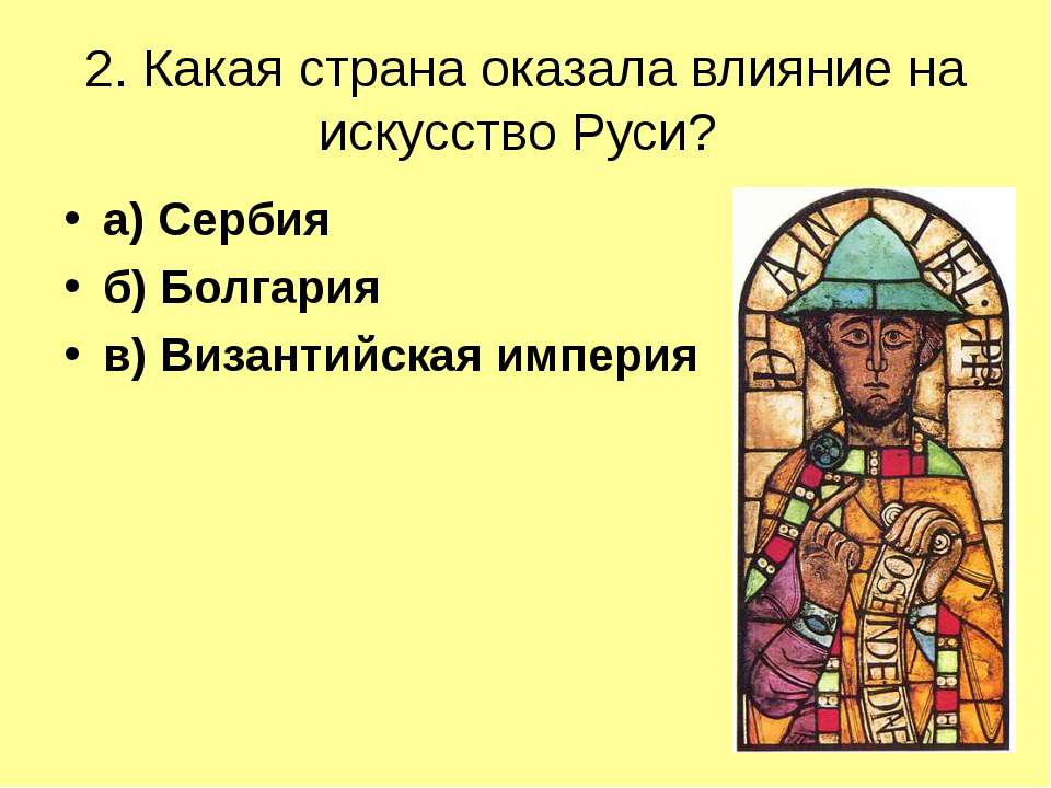2. Какая страна оказала влияние на искусство Руси? а) Сербия б) Болгария в) В...
