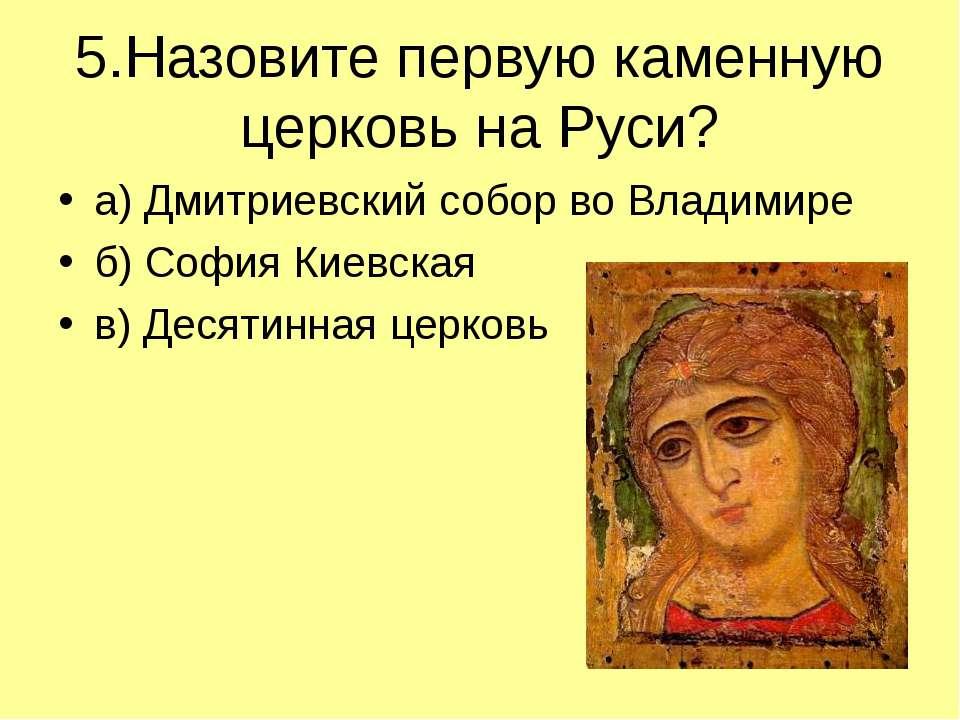 5.Назовите первую каменную церковь на Руси? а) Дмитриевский собор во Владимир...