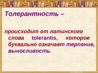 Толерантность – происходит от латинского слова tolerantis, которое буквально ...