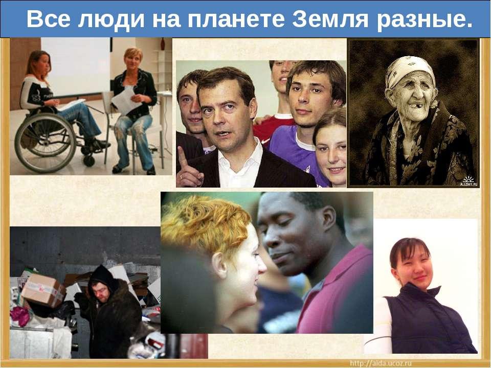 Все люди на планете Земля разные.