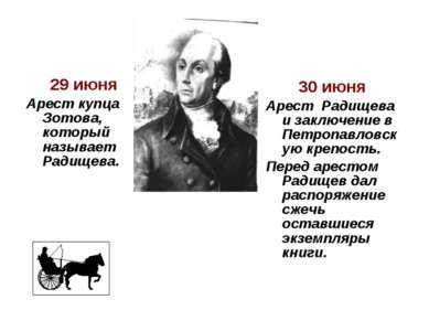 29 июня Арест купца Зотова, который называет Радищева. 30 июня Арест Радище...