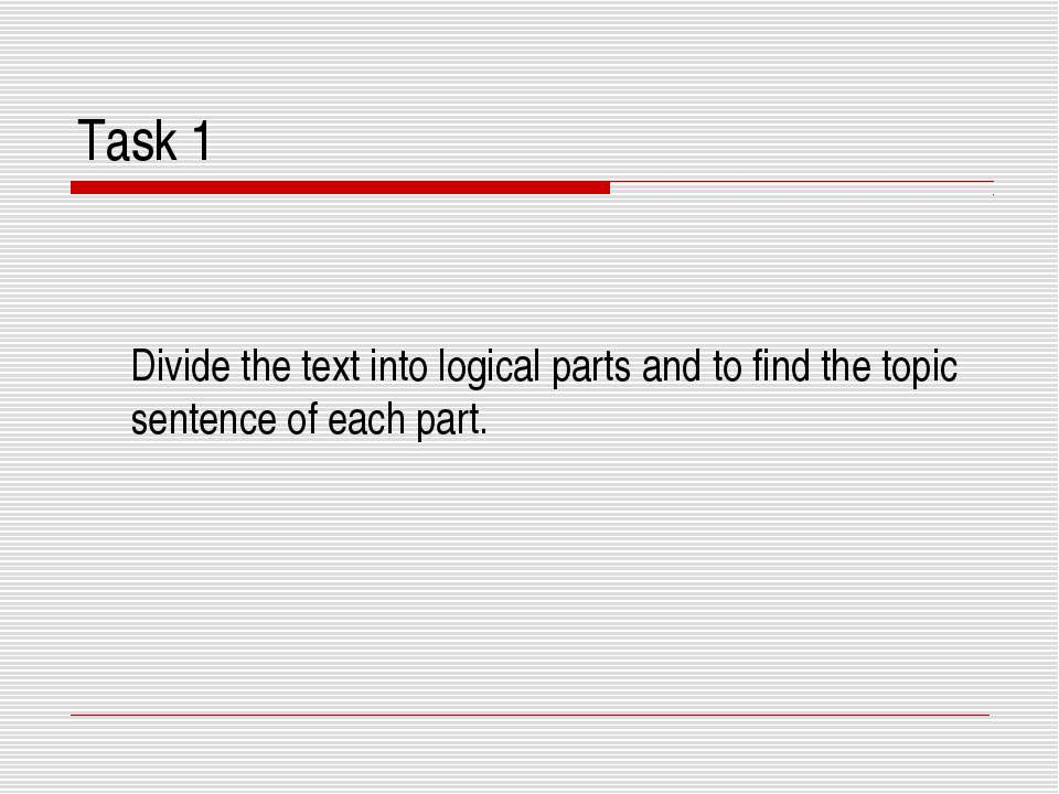 Task 1 Divide the text into logical parts and to find the topic sentence of e...