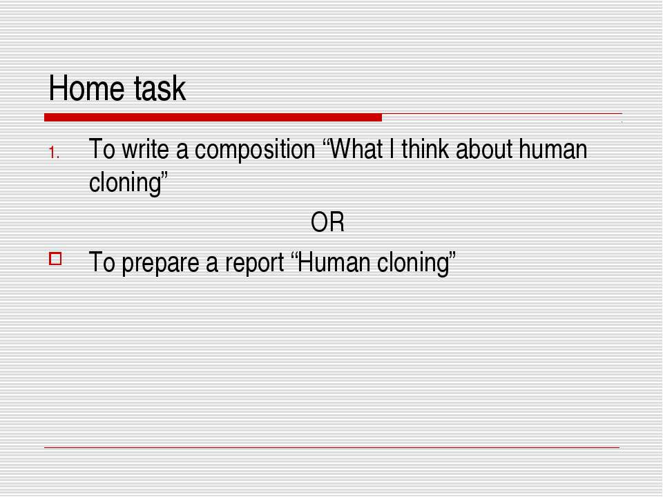 "Home task To write a composition ""What I think about human cloning"" OR To pre..."