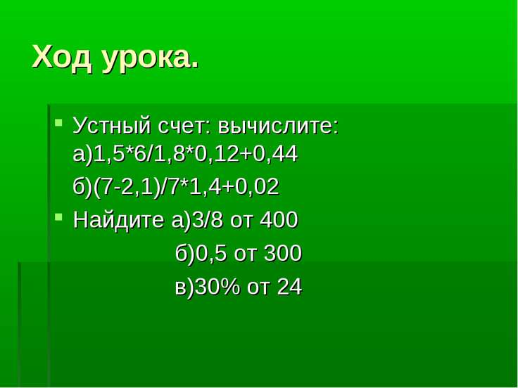 Ход урока. Устный счет: вычислите: а)1,5*6/1,8*0,12+0,44 б)(7-2,1)/7*1,4+0,02...
