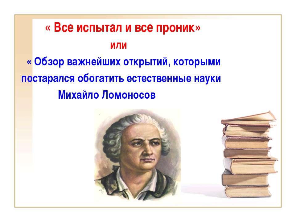 « Все испытал и все проник» или « Обзор важнейших открытий, которыми постарал...