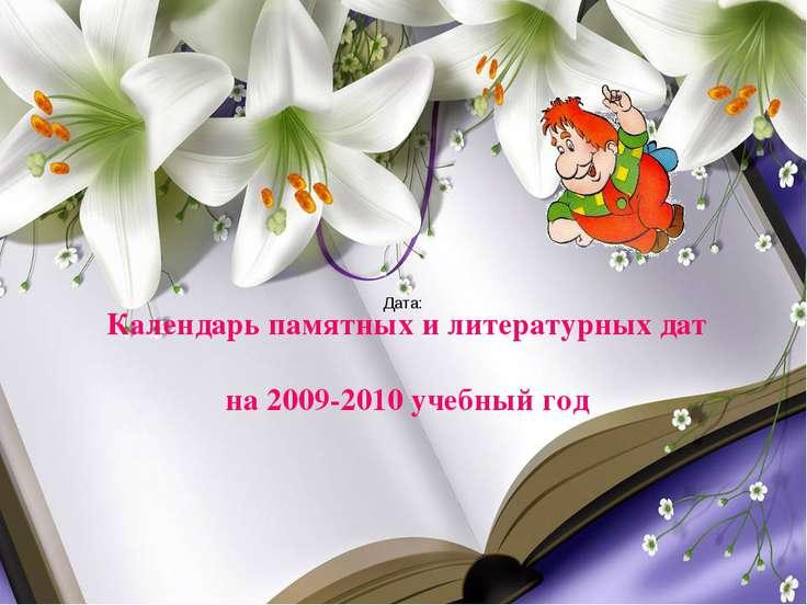 Календарь памятных и литературных дат на 2009-2010 учебный год Дата:
