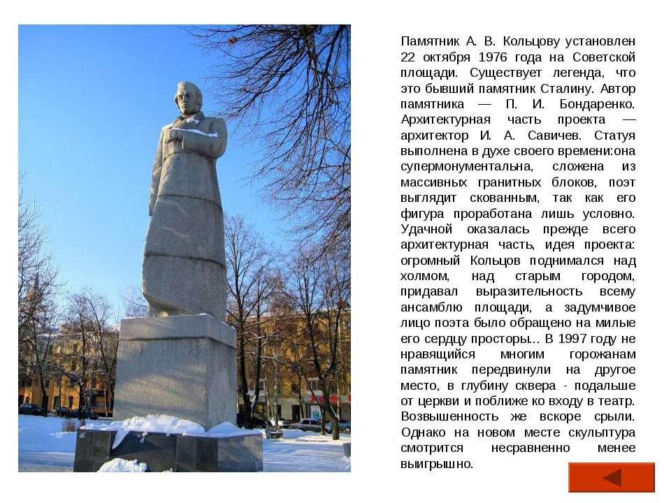 Памятник А. В. Кольцову установлен 22 октября 1976 года на Советской площади....