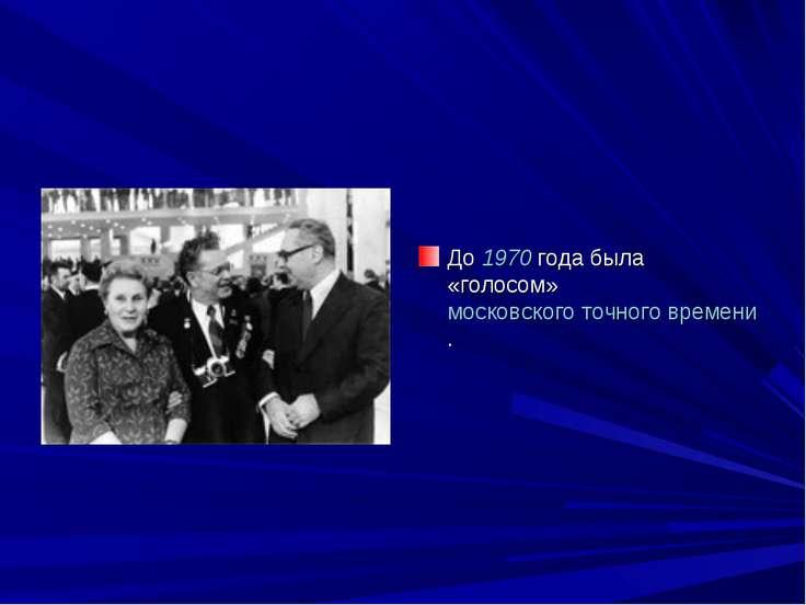 До 1970 года была «голосом» московского точного времени.