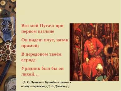 Вот мой Пугач: при первом взгляде Он виден: плут, казак прямой; В передовом т...