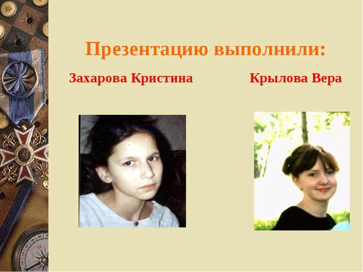 Презентацию выполнили: Захарова Кристина Крылова Вера