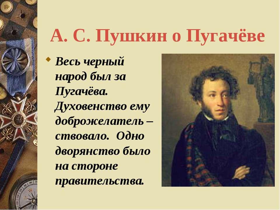 А. С. Пушкин о Пугачёве Весь черный народ был за Пугачёва. Духовенство ему до...