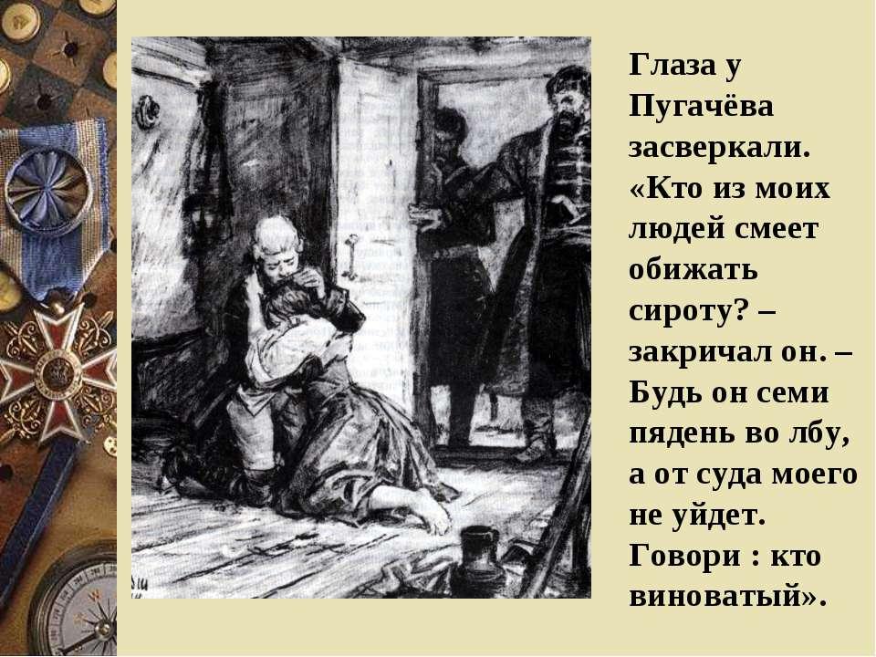Глаза у Пугачёва засверкали. «Кто из моих людей смеет обижать сироту? – закри...
