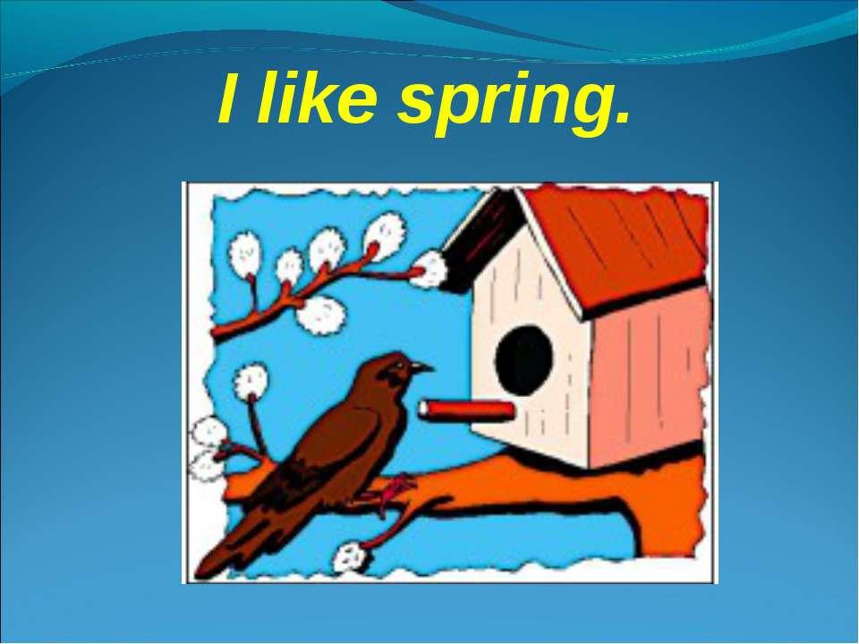 I like spring.