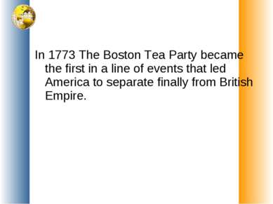In 1773 The Boston Tea Party became the first in a line of events that led Am...
