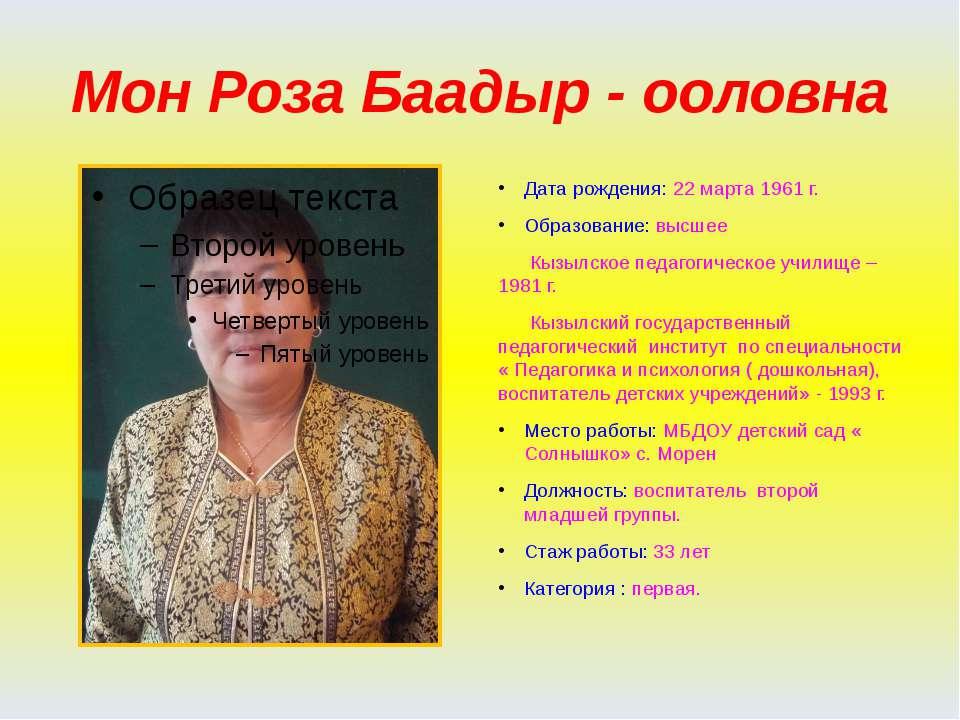 Мон Роза Баадыр - ооловна Дата рождения: 22 марта 1961 г. Образование: высшее...