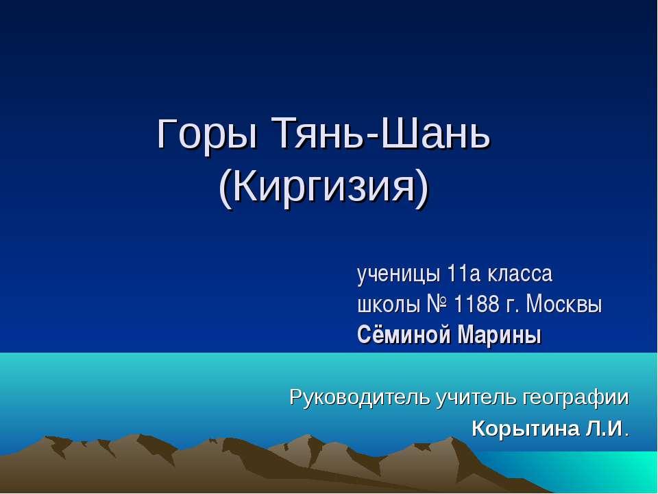 Горы Тянь-Шань (Киргизия) Руководитель учитель географии Корытина Л.И. учениц...