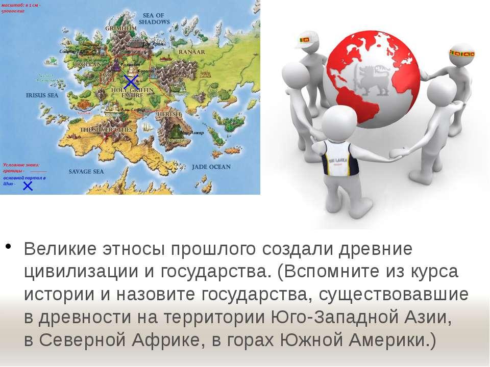Великие этносы прошлого создали древние цивилизации и государства. (Вспомните...